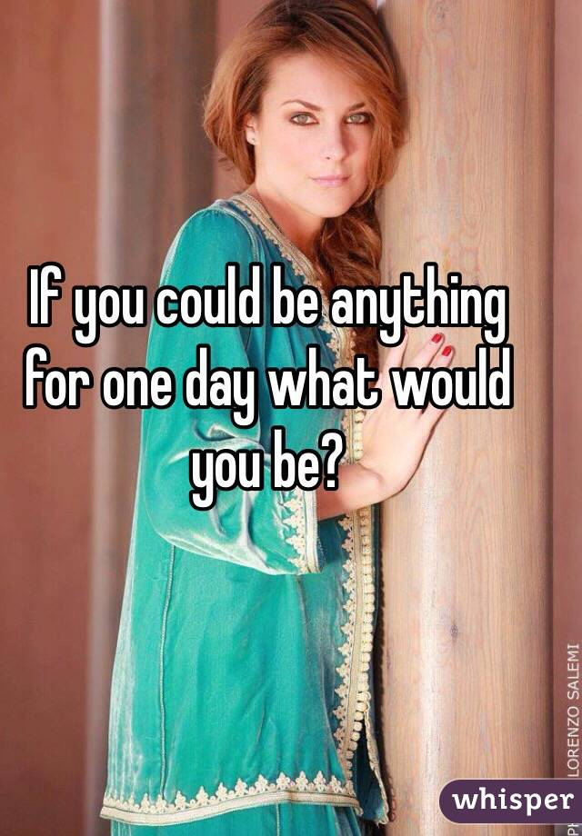 If you could be anything for one day what would you be?