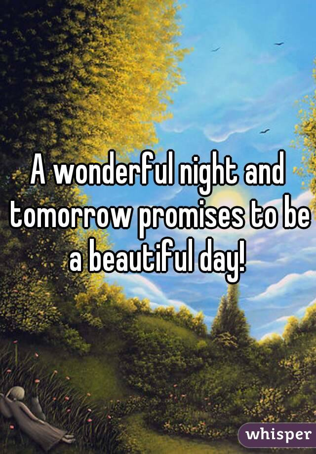 A wonderful night and tomorrow promises to be a beautiful day!
