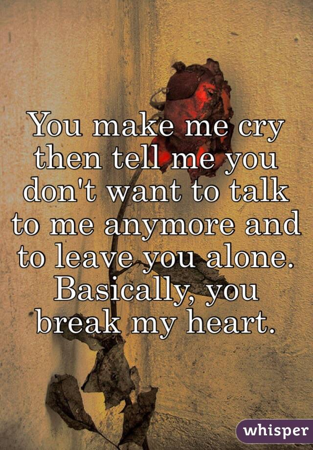 You make me cry then tell me you don't want to talk to me anymore and to leave you alone. Basically, you break my heart.