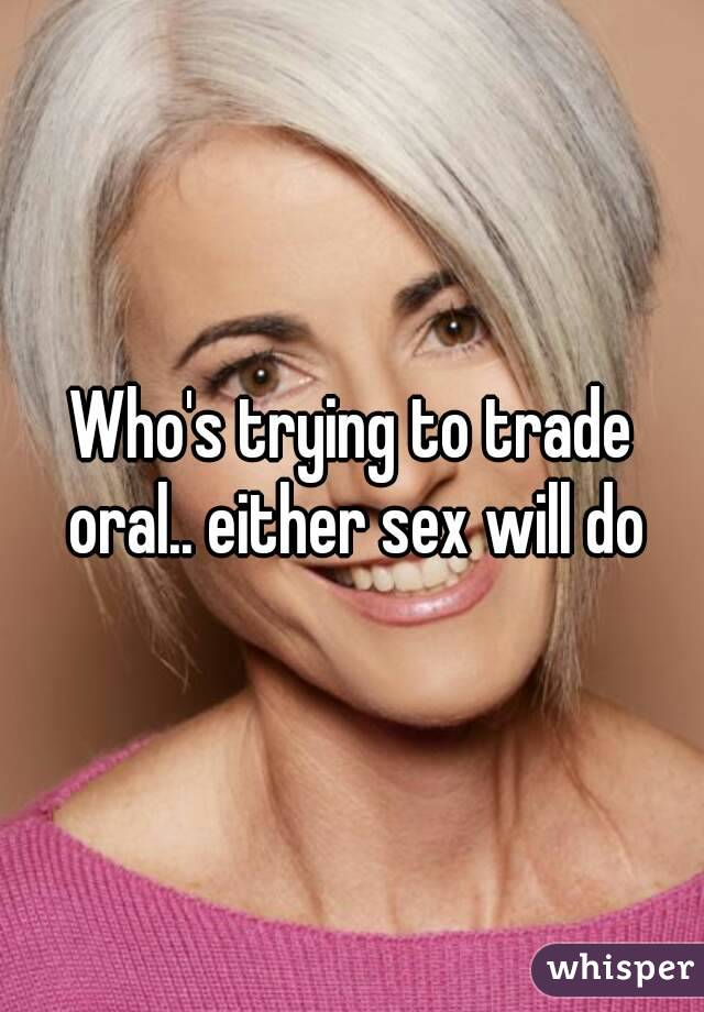 Who's trying to trade oral.. either sex will do