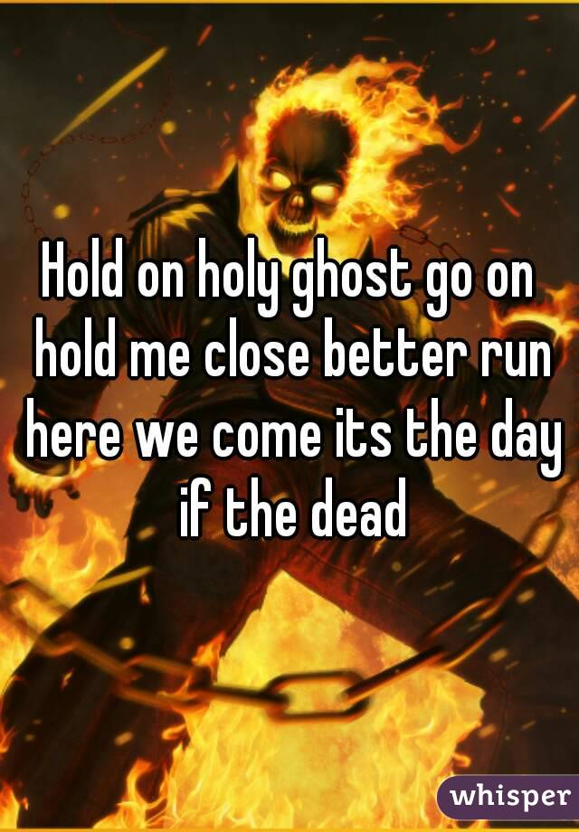 Hold on holy ghost go on hold me close better run here we come its the day if the dead