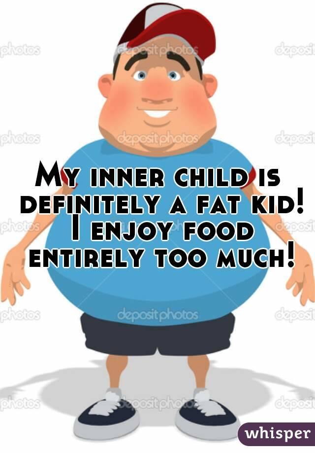 My inner child is definitely a fat kid! I enjoy food entirely too much!