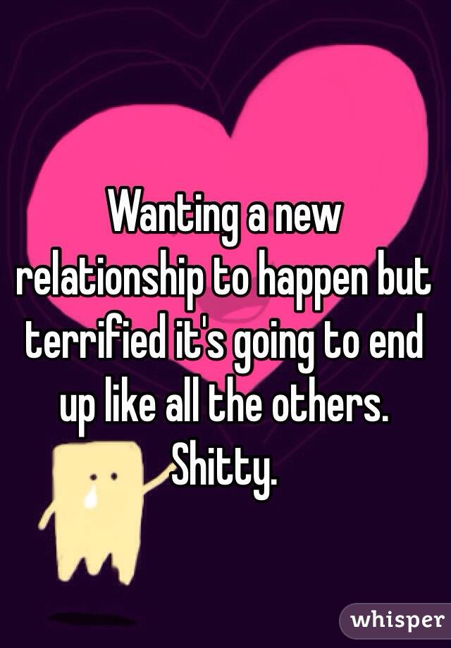 Wanting a new relationship to happen but terrified it's going to end up like all the others. Shitty.