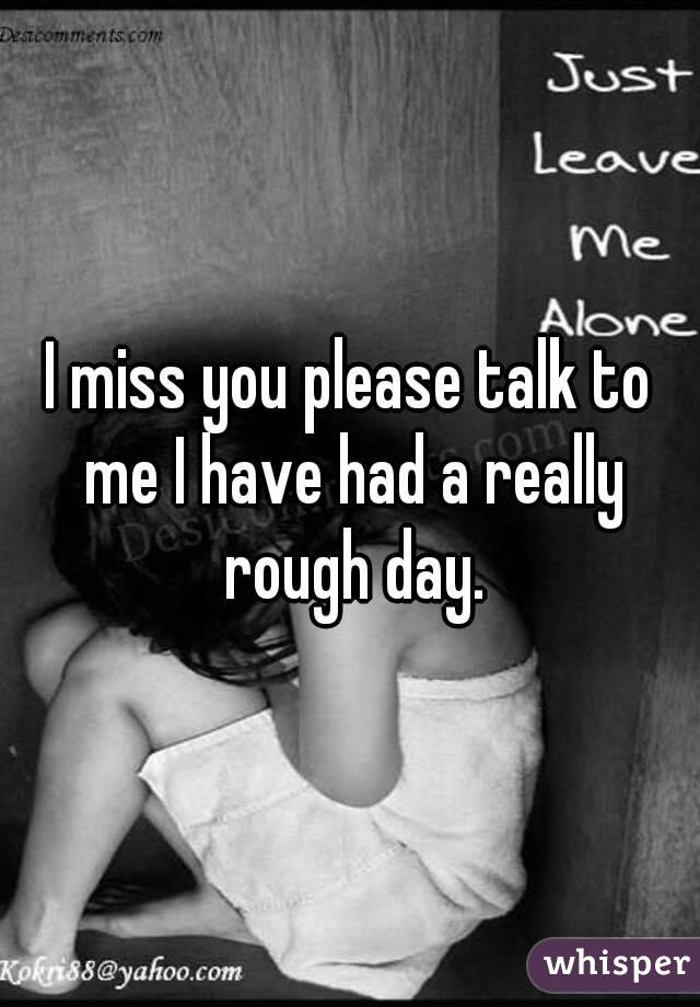 I miss you please talk to me I have had a really rough day.