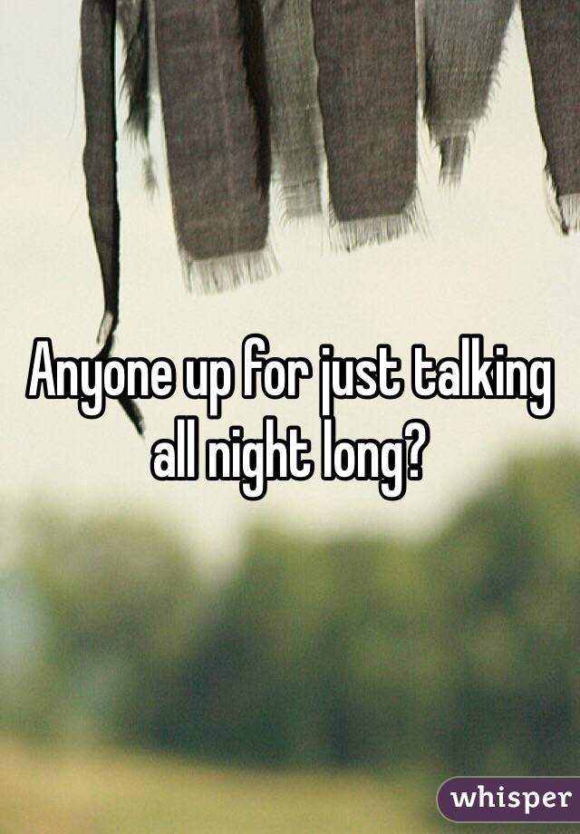 Anyone up for just talking all night long?