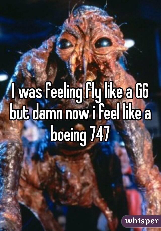 I was feeling fly like a G6 but damn now i feel like a boeing 747