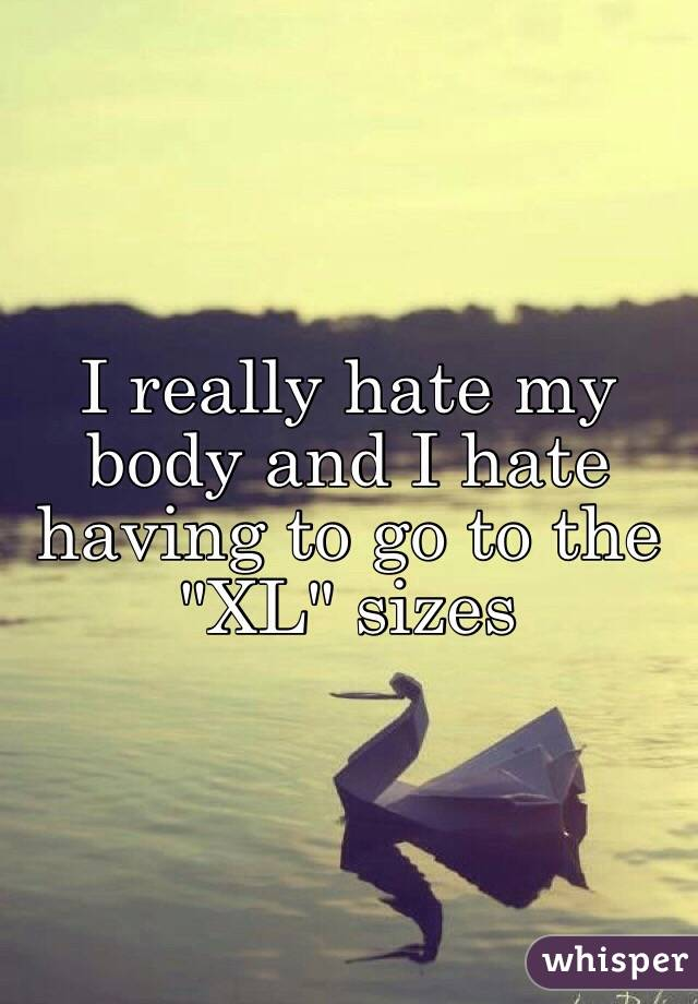 "I really hate my body and I hate having to go to the ""XL"" sizes"