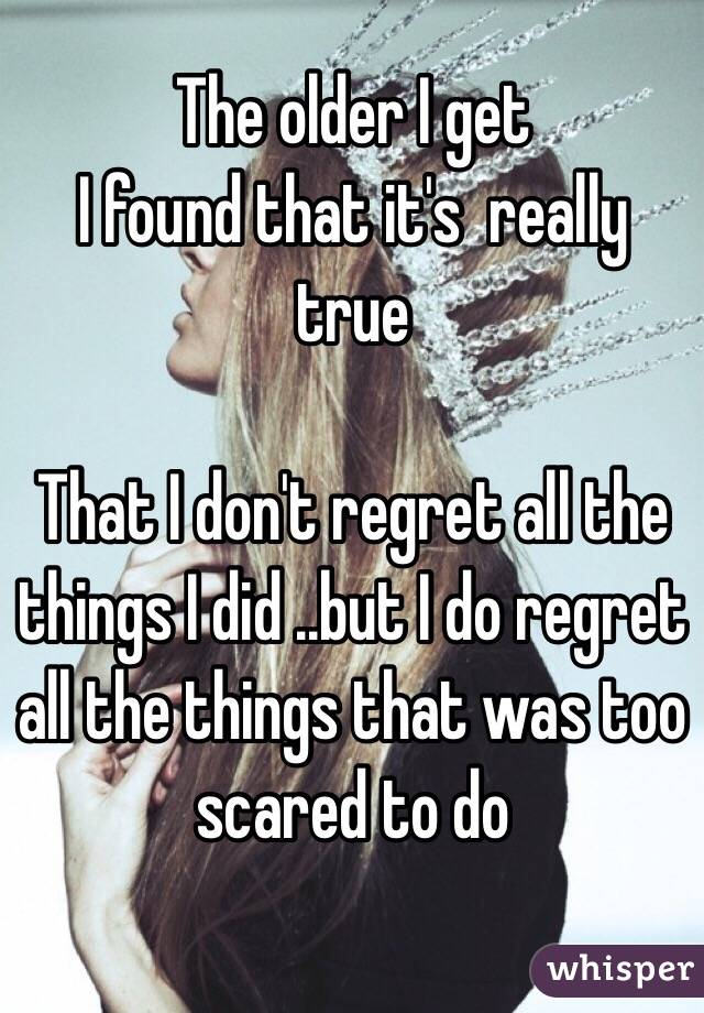 The older I get  I found that it's  really true   That I don't regret all the things I did ..but I do regret all the things that was too scared to do