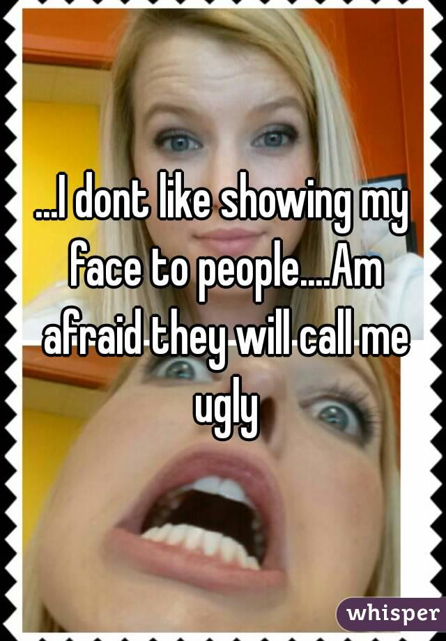 ...I dont like showing my face to people....Am afraid they will call me ugly