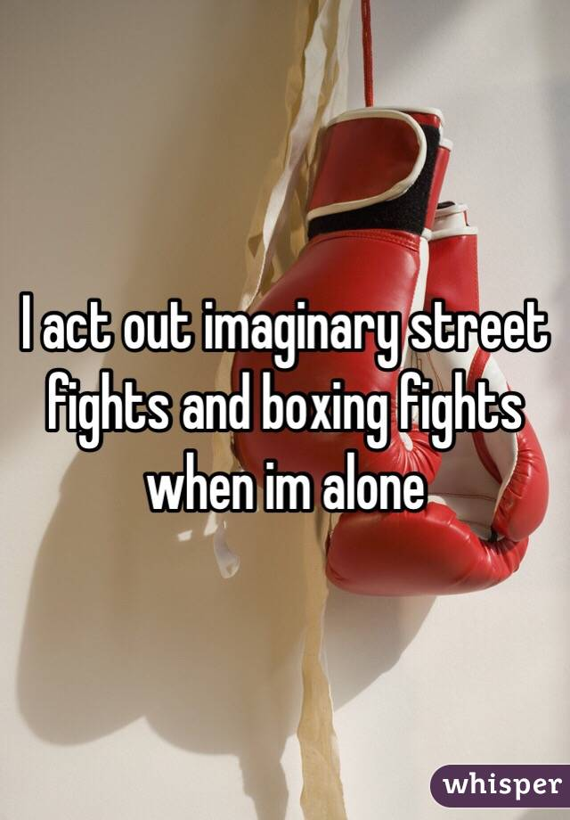 I act out imaginary street fights and boxing fights when im alone