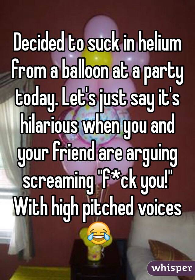 "Decided to suck in helium from a balloon at a party today. Let's just say it's hilarious when you and your friend are arguing screaming ""f*ck you!"" With high pitched voices 😂"