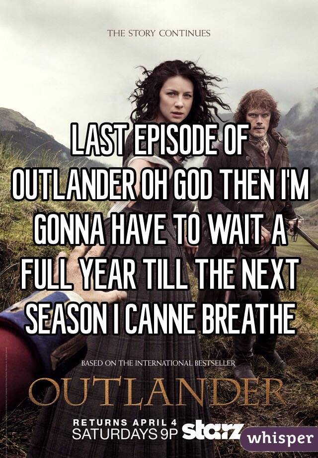 LAST EPISODE OF OUTLANDER OH GOD THEN I'M GONNA HAVE TO WAIT A FULL YEAR TILL THE NEXT SEASON I CANNE BREATHE