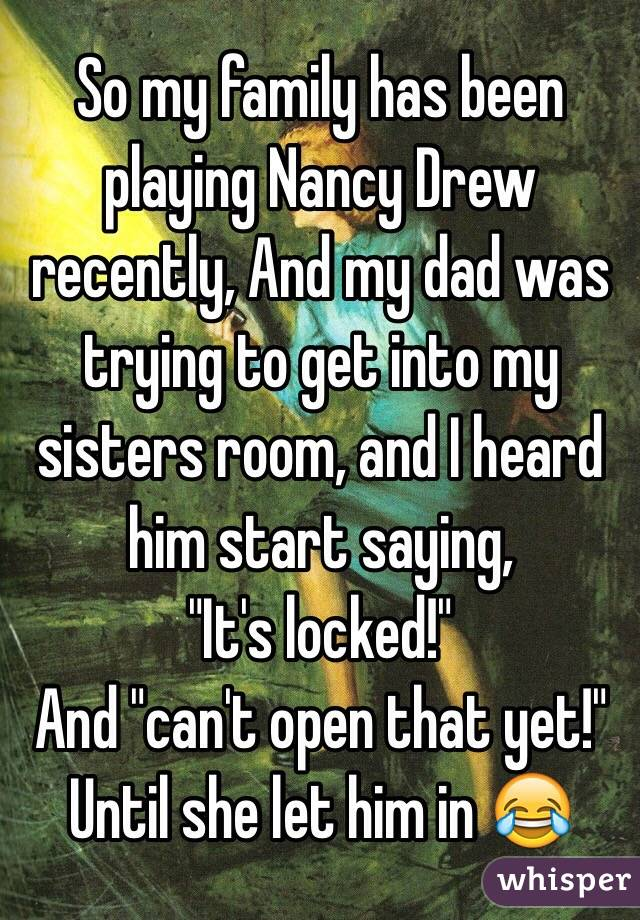 """So my family has been playing Nancy Drew recently, And my dad was trying to get into my sisters room, and I heard him start saying,  """"It's locked!"""" And """"can't open that yet!"""" Until she let him in 😂"""