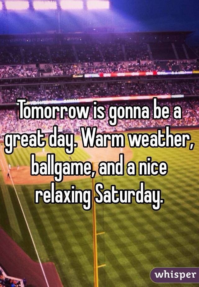 Tomorrow is gonna be a great day. Warm weather, ballgame, and a nice relaxing Saturday.