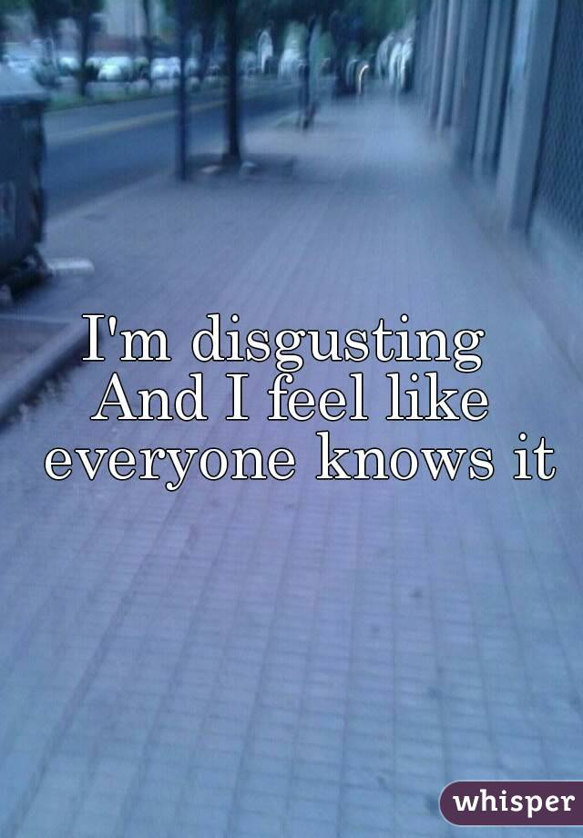 I'm disgusting  And I feel like everyone knows it