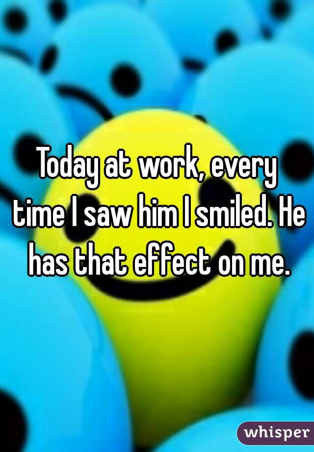 Today at work, every time I saw him I smiled. He has that effect on me.