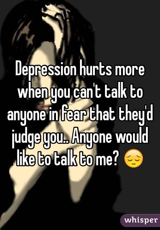 Depression hurts more when you can't talk to anyone in fear that they'd judge you.. Anyone would like to talk to me? 😔