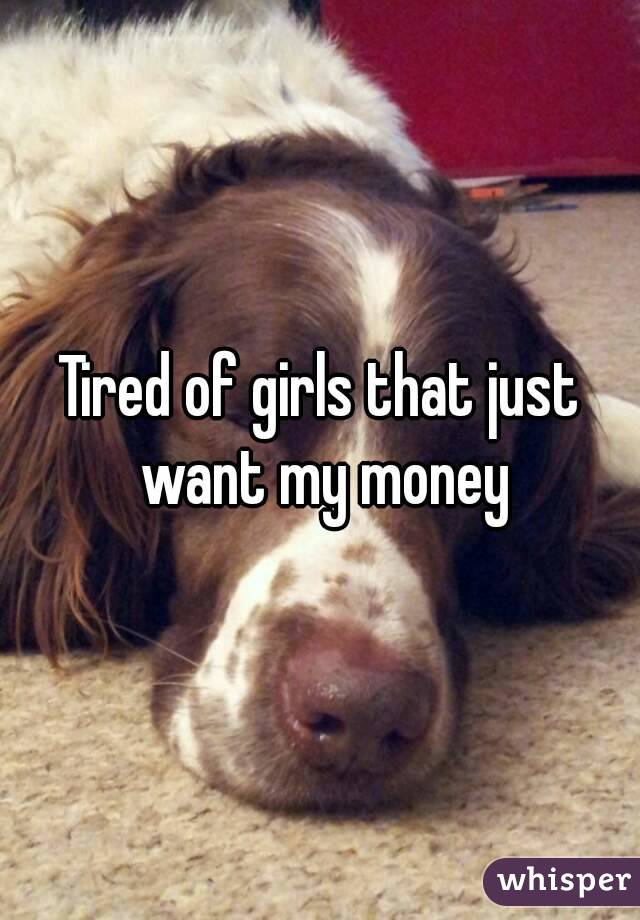 Tired of girls that just want my money