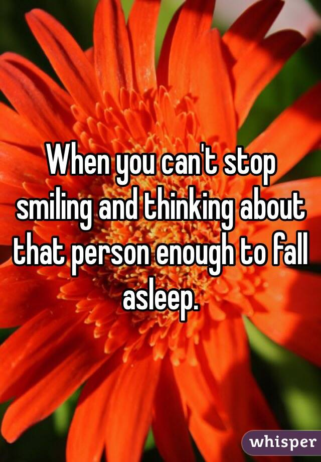 When you can't stop smiling and thinking about that person enough to fall asleep.