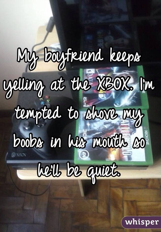My boyfriend keeps yelling at the XBOX. I'm tempted to shove my boobs in his mouth so he'll be quiet.