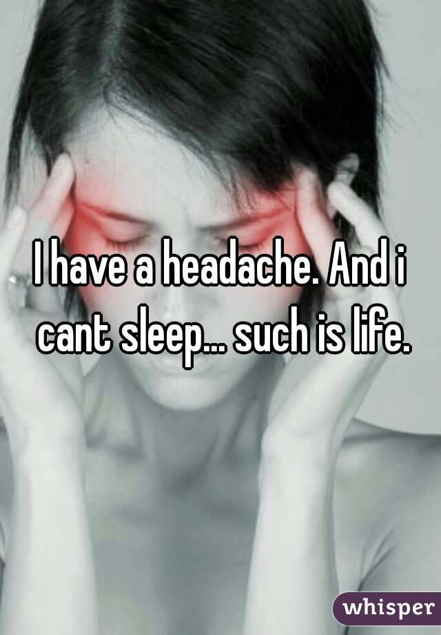I have a headache. And i cant sleep... such is life.