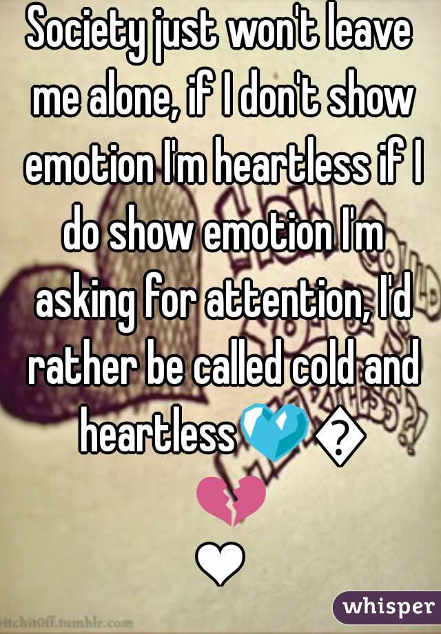 Society just won't leave me alone, if I don't show emotion I'm heartless if I do show emotion I'm asking for attention, I'd rather be called cold and heartless💙💛💔❤