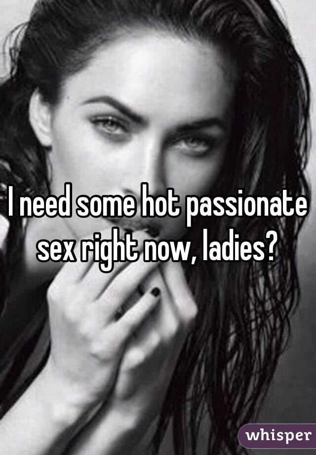 I need some hot passionate sex right now, ladies?