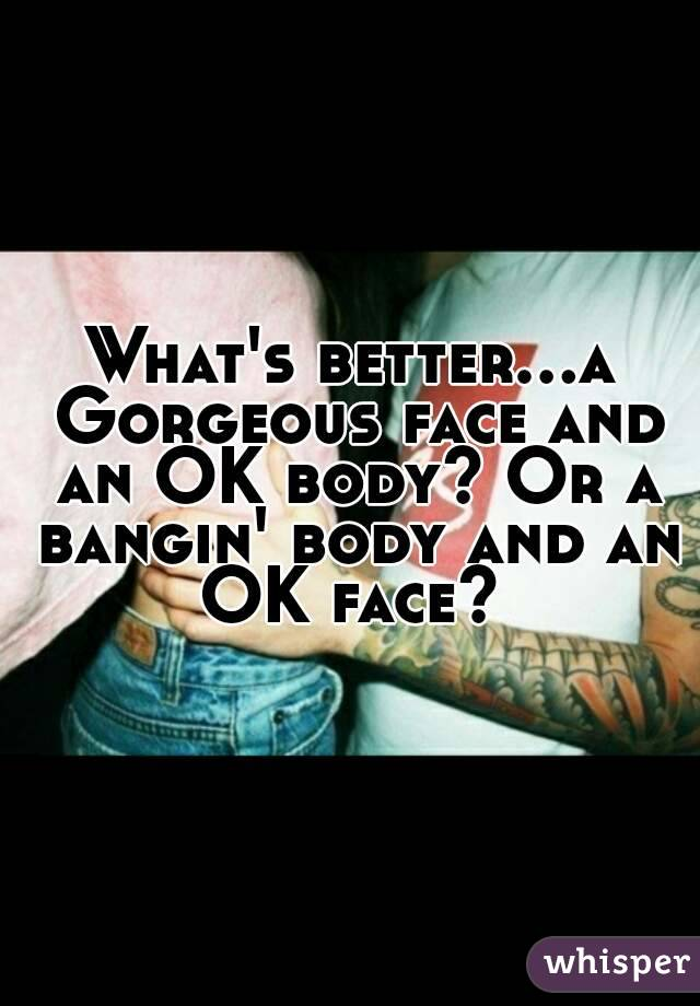 What's better...a Gorgeous face and an OK body? Or a bangin' body and an OK face?