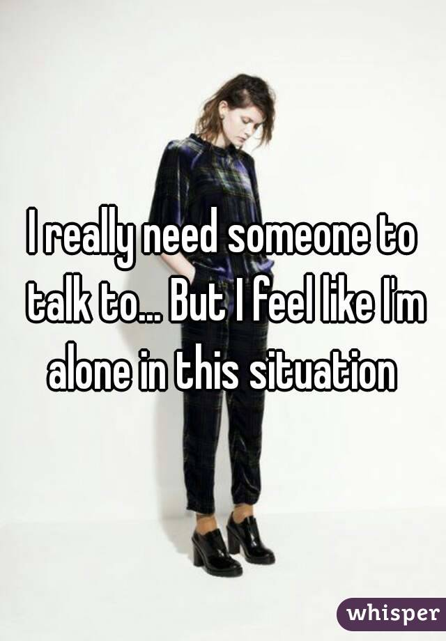 I really need someone to talk to... But I feel like I'm alone in this situation