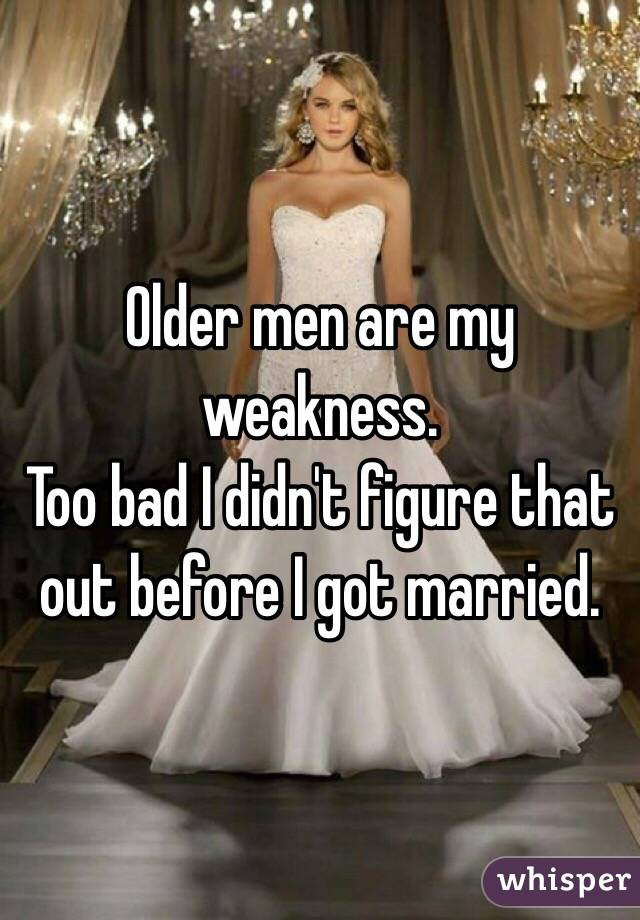 Older men are my weakness.  Too bad I didn't figure that out before I got married.