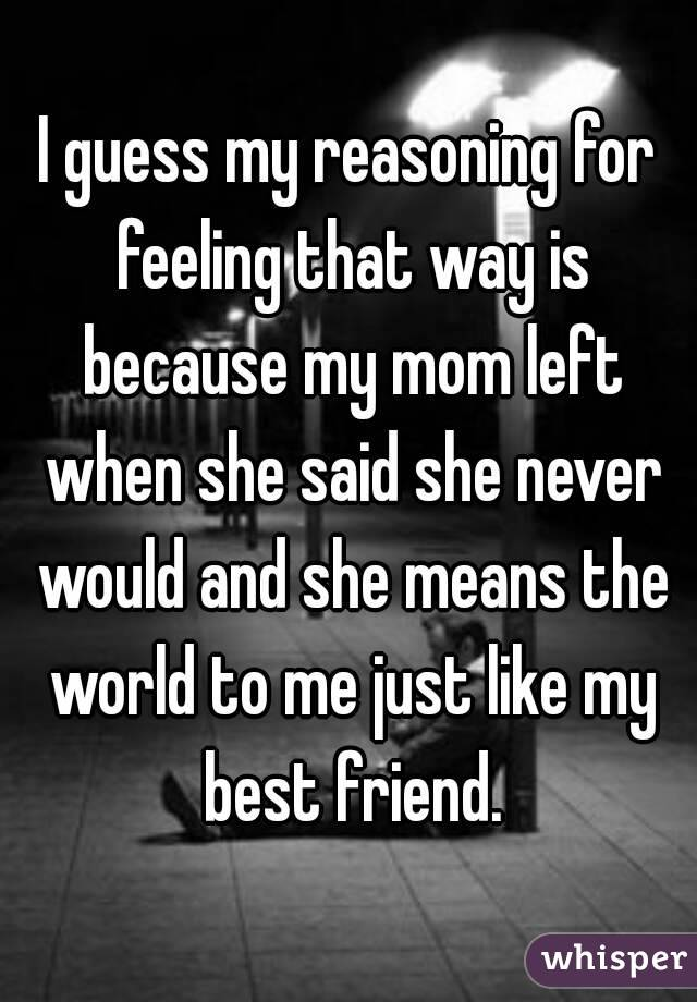I guess my reasoning for feeling that way is because my mom left when she said she never would and she means the world to me just like my best friend.