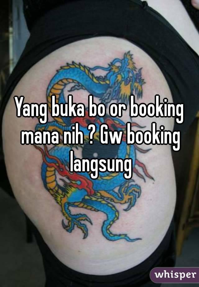 Yang buka bo or booking mana nih ? Gw booking langsung