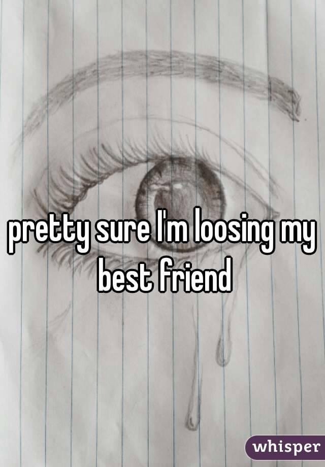 pretty sure I'm loosing my best friend