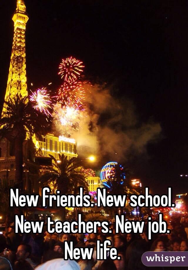 New friends. New school. New teachers. New job. New life.