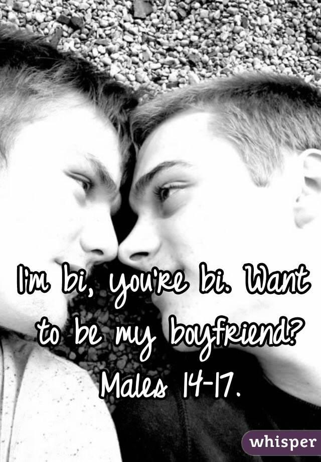 I'm bi, you're bi. Want to be my boyfriend? Males 14-17.