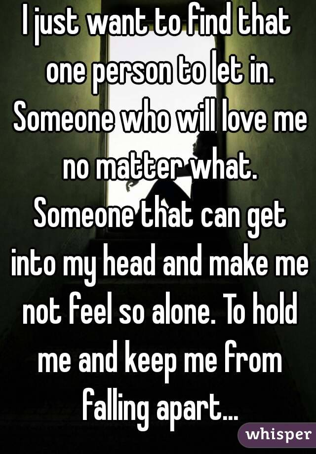 I just want to find that one person to let in. Someone who will love me no matter what. Someone that can get into my head and make me not feel so alone. To hold me and keep me from falling apart...