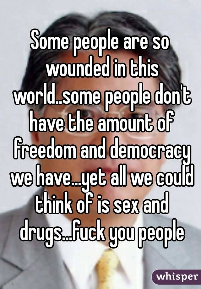 Some people are so wounded in this world..some people don't have the amount of freedom and democracy we have...yet all we could think of is sex and drugs...fuck you people