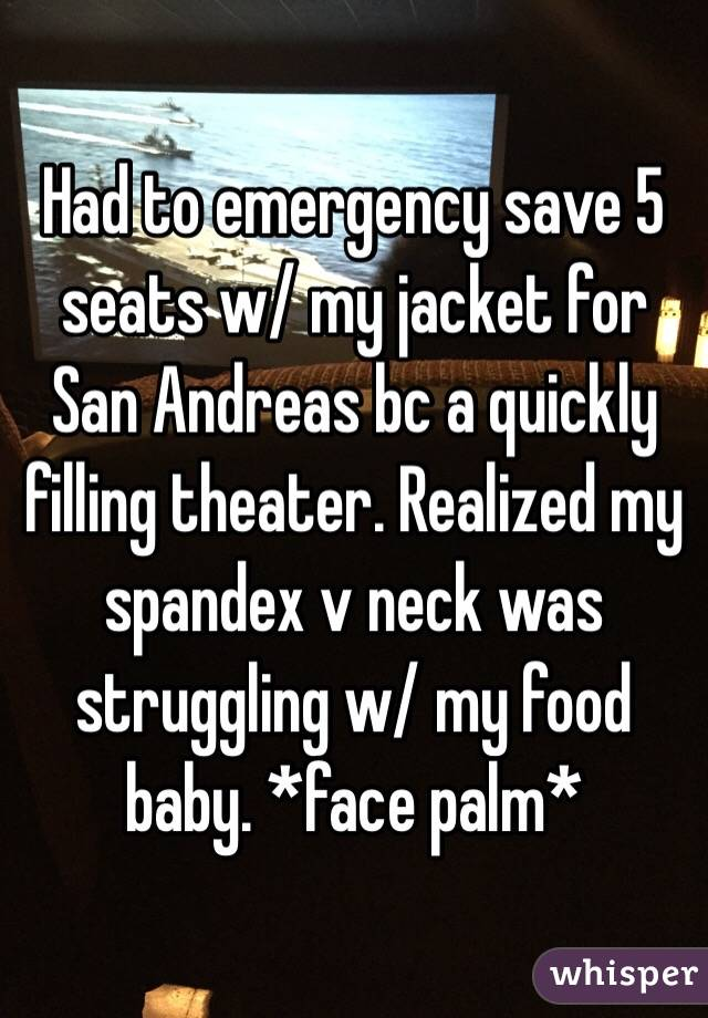 Had to emergency save 5 seats w/ my jacket for San Andreas bc a quickly filling theater. Realized my spandex v neck was struggling w/ my food baby. *face palm*