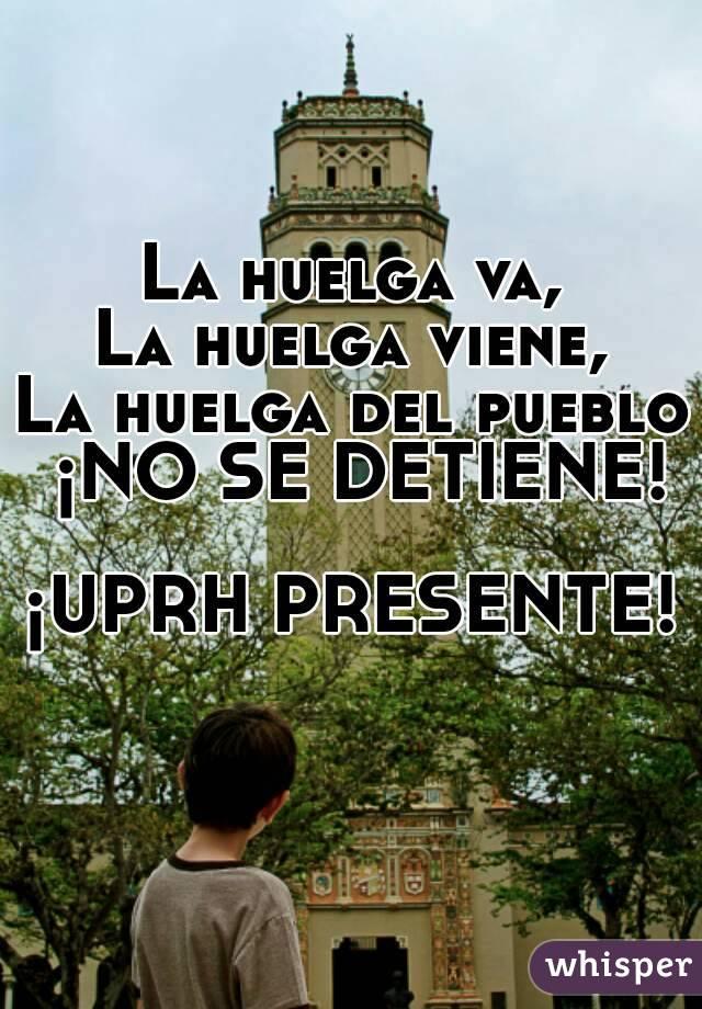 La huelga va, La huelga viene, La huelga del pueblo ¡NO SE DETIENE!  ¡UPRH PRESENTE!