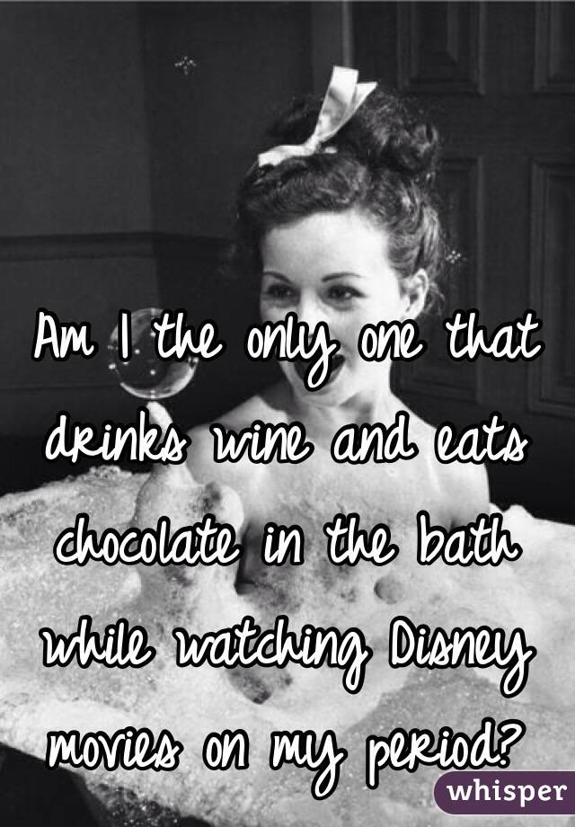 Am I the only one that drinks wine and eats chocolate in the bath while watching Disney movies on my period?