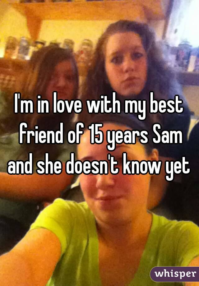 I'm in love with my best friend of 15 years Sam and she doesn't know yet