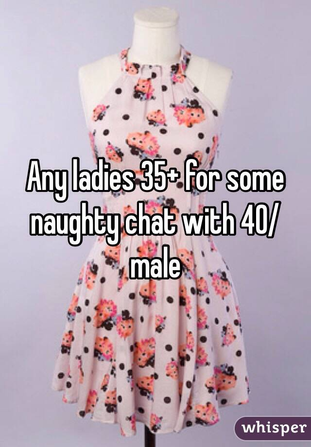 Any ladies 35+ for some naughty chat with 40/male