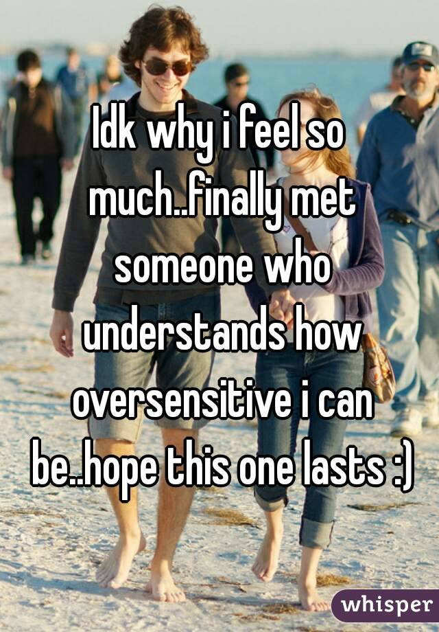 Idk why i feel so much..finally met someone who understands how oversensitive i can be..hope this one lasts :)
