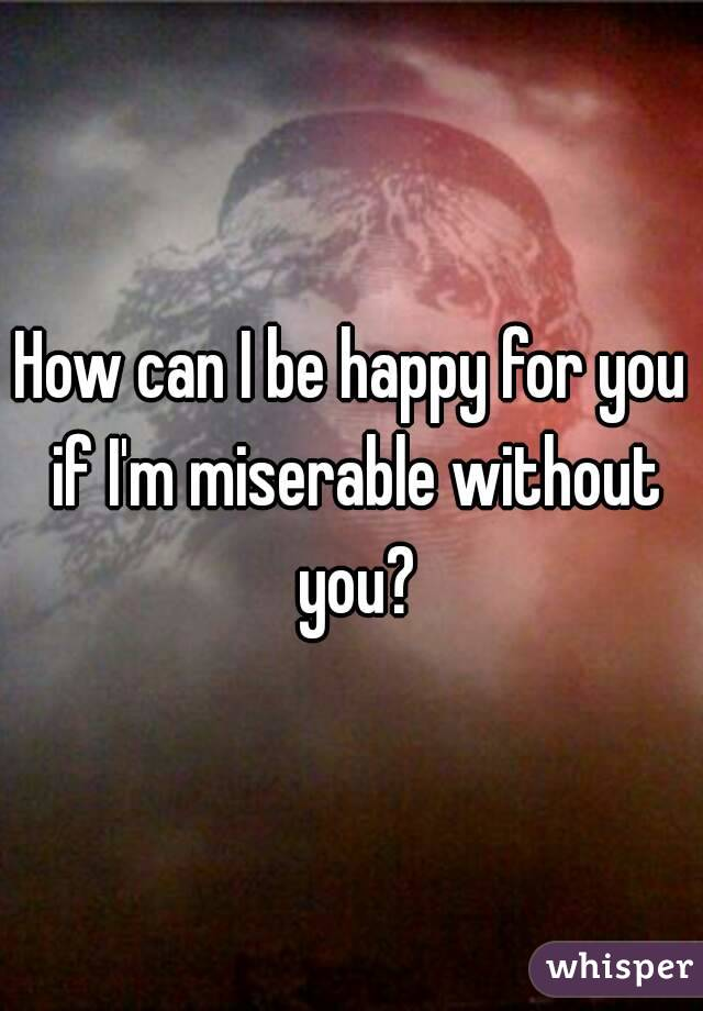 How can I be happy for you if I'm miserable without you?