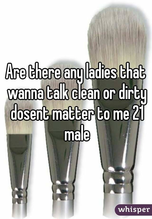 Are there any ladies that wanna talk clean or dirty dosent matter to me 21 male