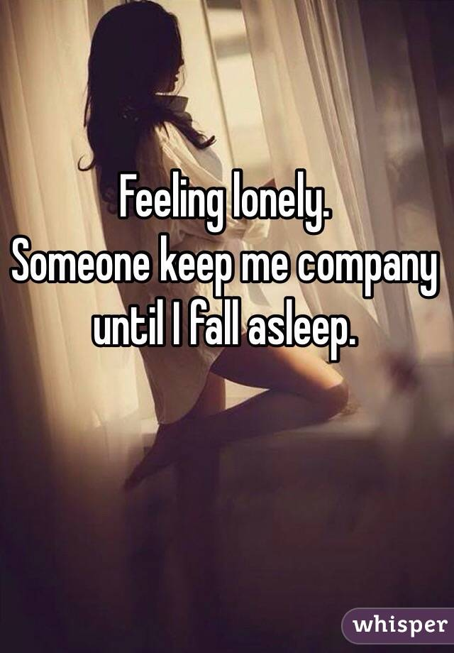 Feeling lonely.  Someone keep me company until I fall asleep.