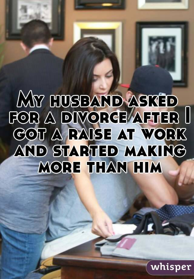 My husband asked for a divorce after I got a raise at work and started making more than him
