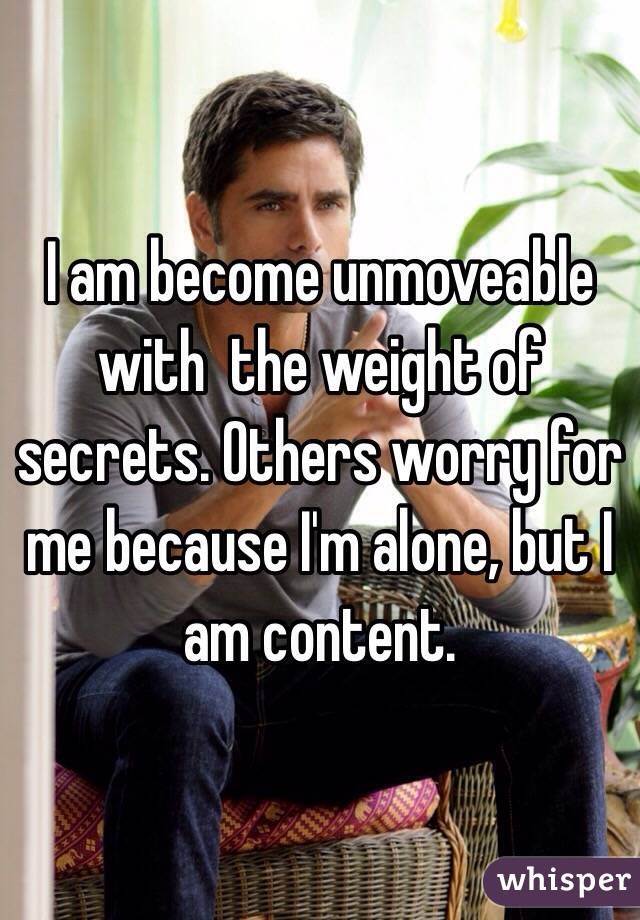 I am become unmoveable with  the weight of secrets. Others worry for me because I'm alone, but I am content.