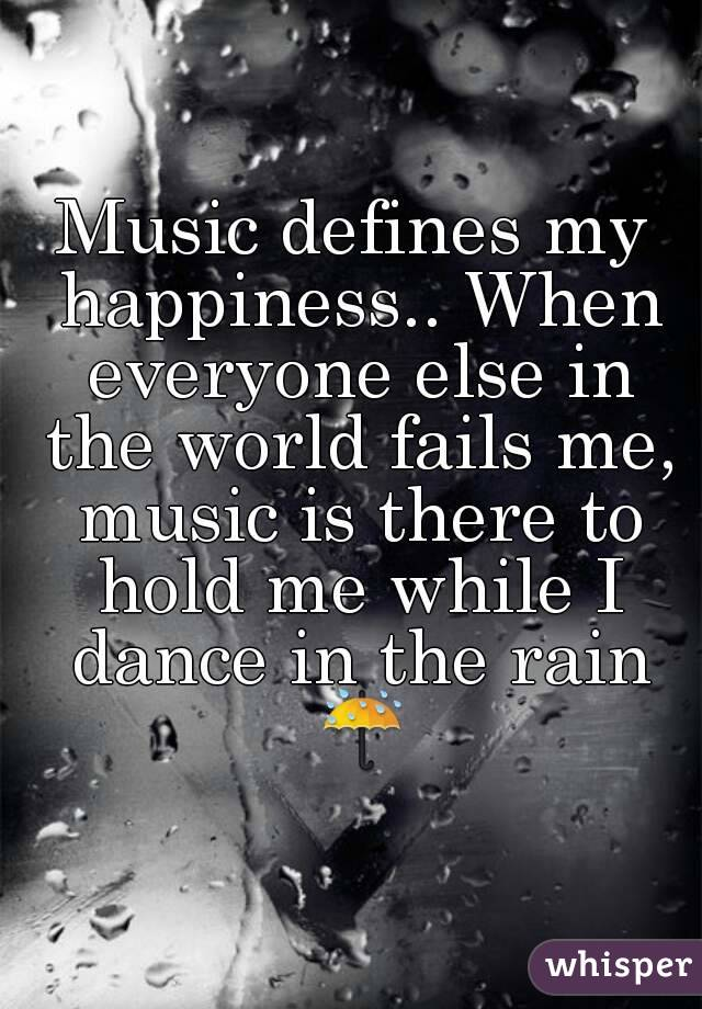 Music defines my happiness.. When everyone else in the world fails me, music is there to hold me while I dance in the rain ☔