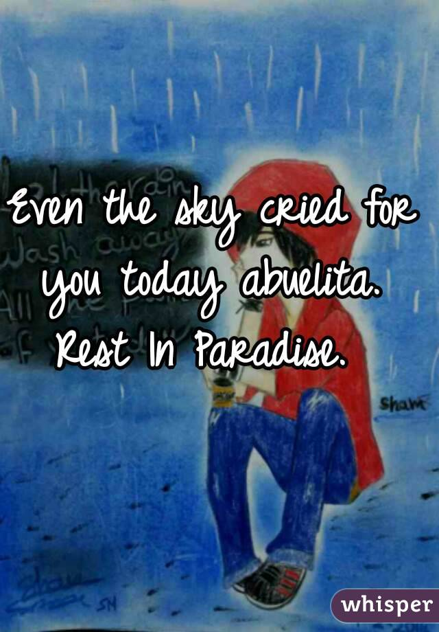 Even the sky cried for you today abuelita.  Rest In Paradise.